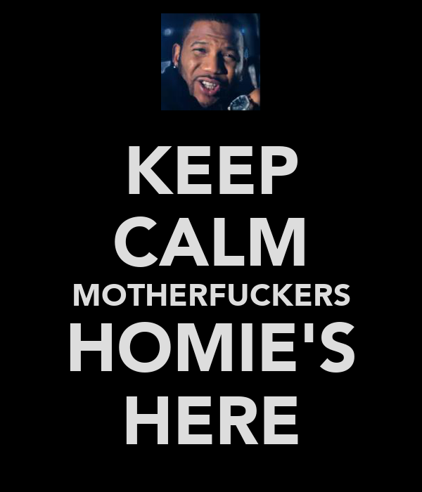 KEEP CALM MOTHERFUCKERS HOMIE'S HERE