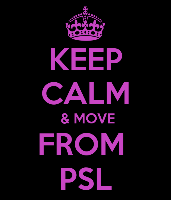 KEEP CALM  & MOVE FROM  PSL