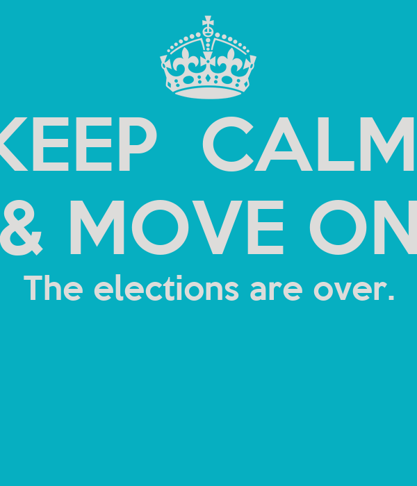 KEEP  CALM  & MOVE ON The elections are over.