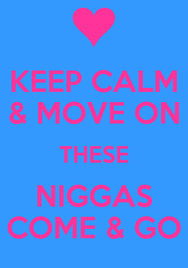 KEEP CALM & MOVE ON THESE NIGGAS COME & GO