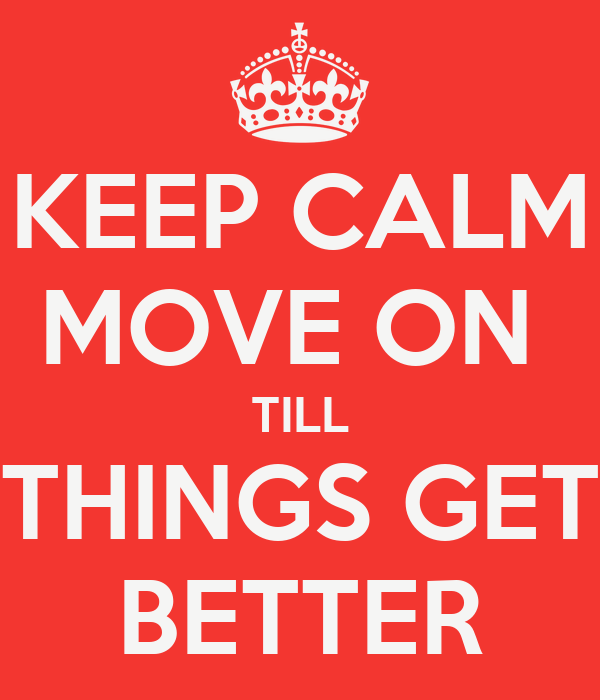 KEEP CALM MOVE ON  TILL THINGS GET BETTER