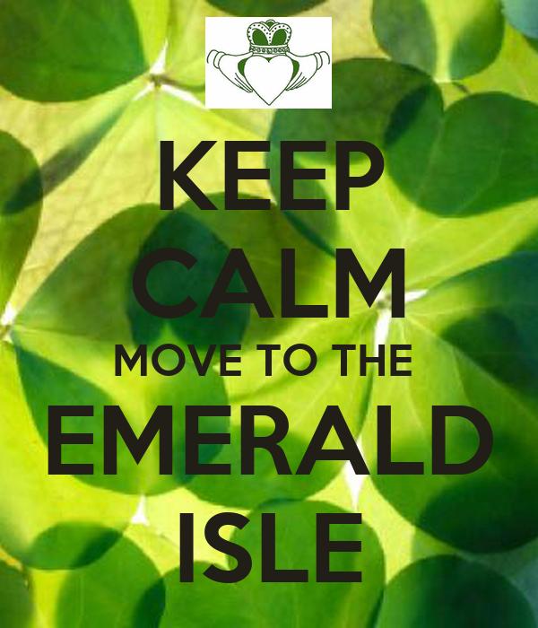 KEEP CALM MOVE TO THE  EMERALD ISLE