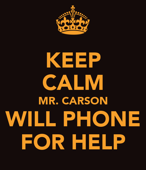 KEEP CALM MR. CARSON WILL PHONE FOR HELP