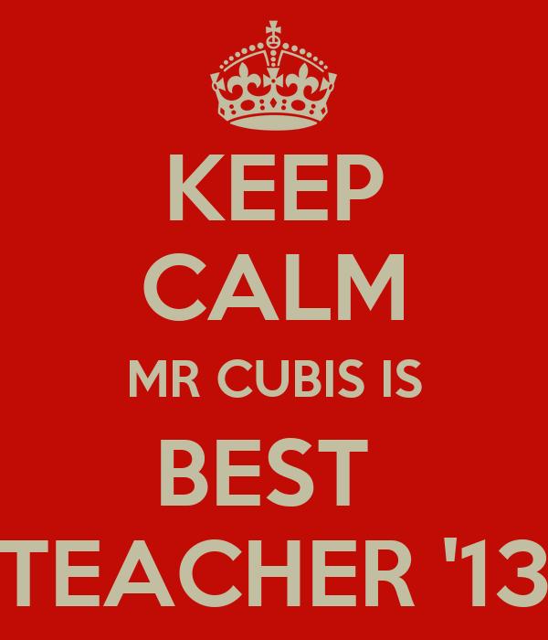 KEEP CALM MR CUBIS IS BEST  TEACHER '13