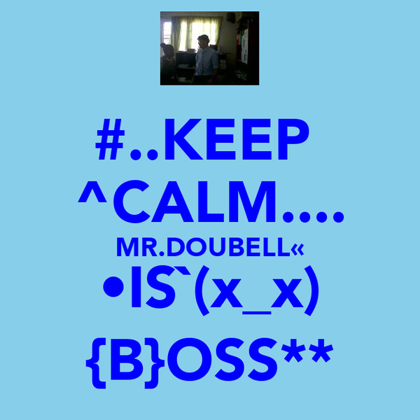 #..KEEP  ^CALM.... MR.DOUBELL« •IS`(x_x) {B}OSS**