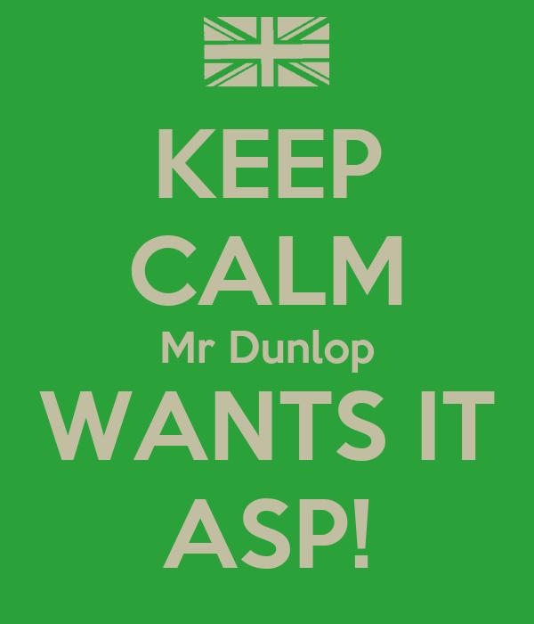 KEEP CALM Mr Dunlop WANTS IT ASP!