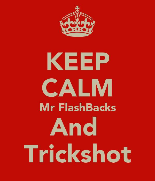 KEEP CALM Mr FlashBacks And  Trickshot