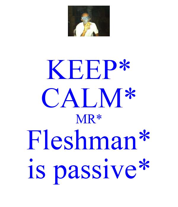 KEEP* CALM* MR* Fleshman* is passive*