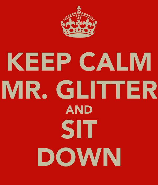 KEEP CALM MR. GLITTER AND SIT DOWN