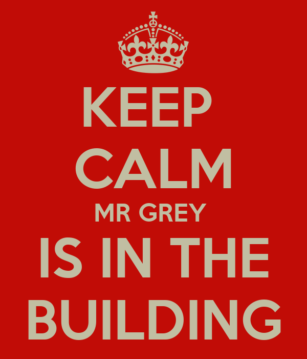KEEP  CALM MR GREY  IS IN THE BUILDING
