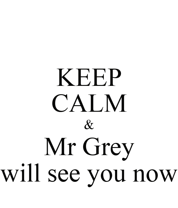 KEEP CALM & Mr Grey will see you now