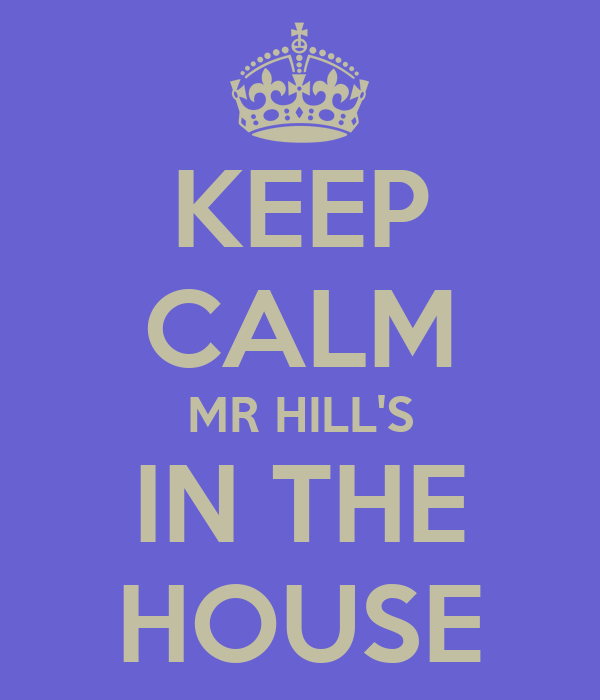 KEEP CALM MR HILL'S IN THE HOUSE