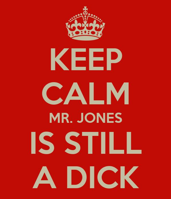 KEEP CALM MR. JONES IS STILL A DICK
