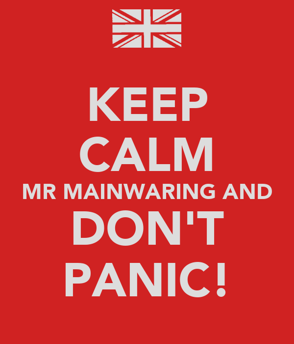 KEEP CALM MR MAINWARING AND DON'T PANIC!