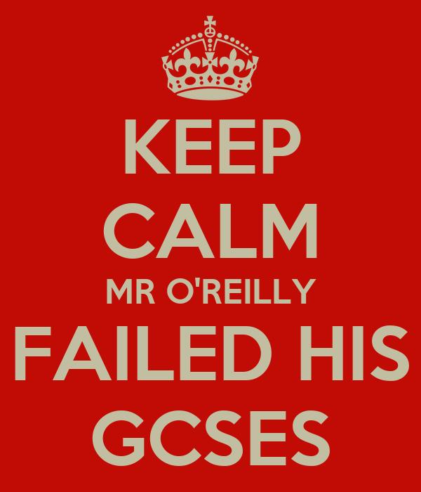 KEEP CALM MR O'REILLY FAILED HIS GCSES