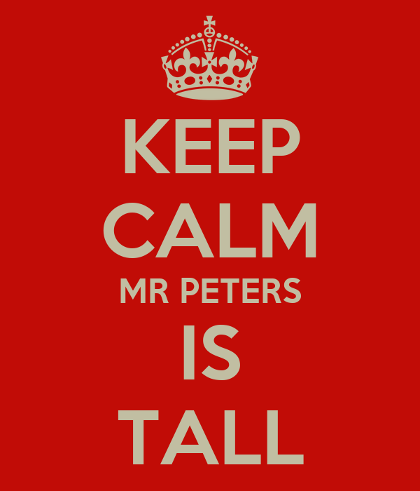 KEEP CALM MR PETERS IS TALL