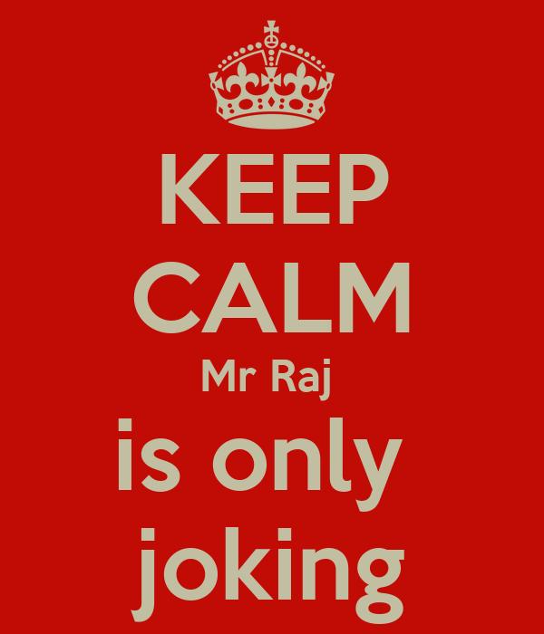 KEEP CALM Mr Raj  is only  joking