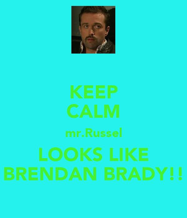 KEEP CALM mr.Russel LOOKS LIKE BRENDAN BRADY!!