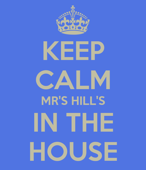 KEEP CALM MR'S HILL'S IN THE HOUSE