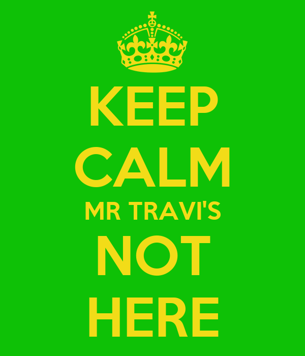 KEEP CALM MR TRAVI'S NOT HERE