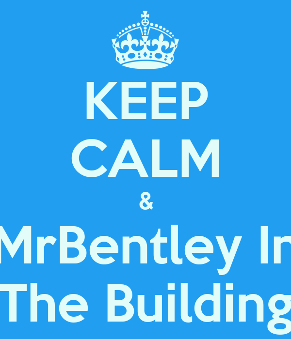 KEEP CALM & MrBentley In The Building