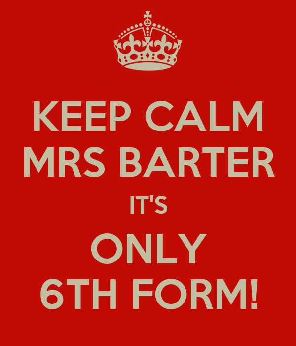 KEEP CALM MRS BARTER IT'S ONLY 6TH FORM!