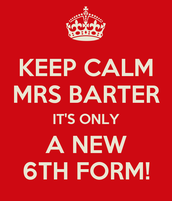 KEEP CALM MRS BARTER IT'S ONLY A NEW 6TH FORM!