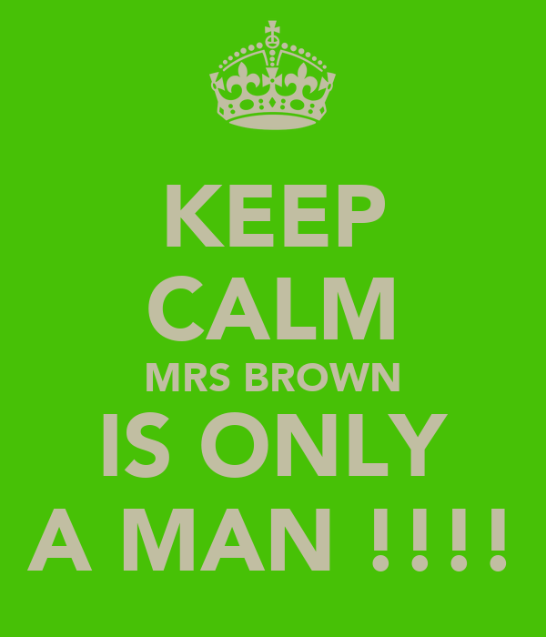 KEEP CALM MRS BROWN IS ONLY A MAN !!!!