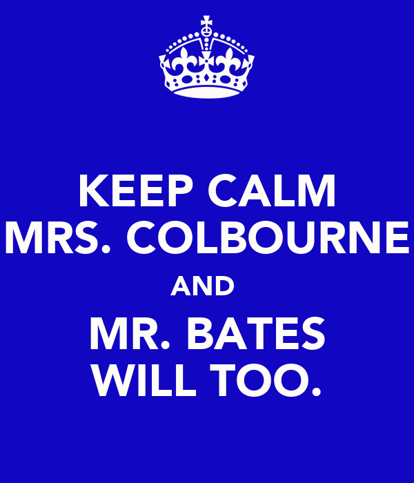 KEEP CALM MRS. COLBOURNE AND  MR. BATES WILL TOO.