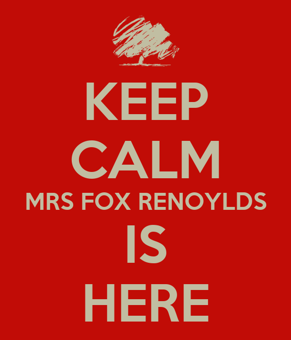 KEEP CALM MRS FOX RENOYLDS IS HERE