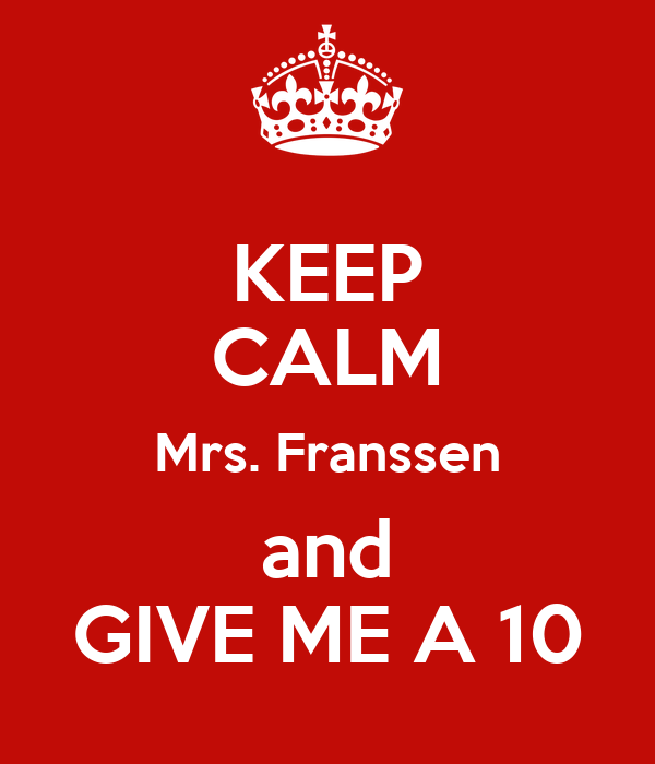 KEEP CALM Mrs. Franssen and GIVE ME A 10