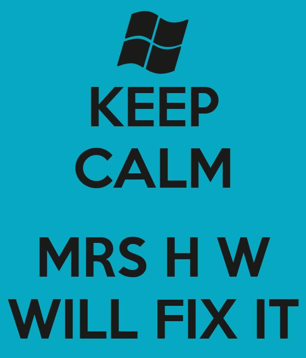 KEEP CALM  MRS H W WILL FIX IT
