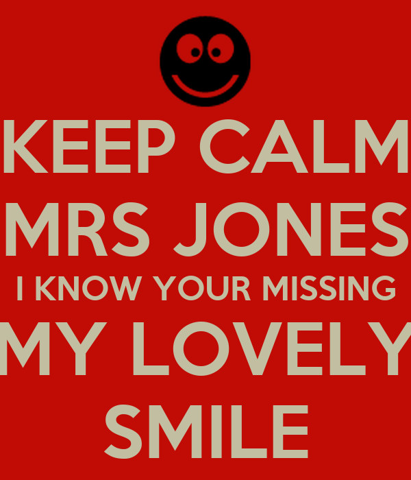 KEEP CALM MRS JONES I KNOW YOUR MISSING MY LOVELY SMILE