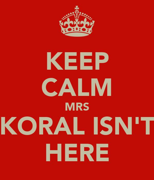 KEEP CALM MRS KORAL ISN'T HERE