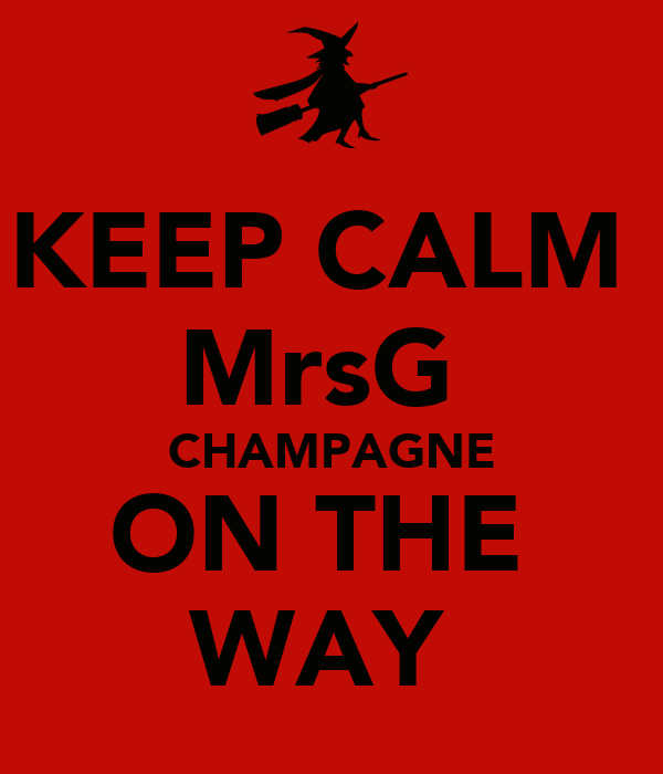 KEEP CALM  MrsG  CHAMPAGNE ON THE  WAY