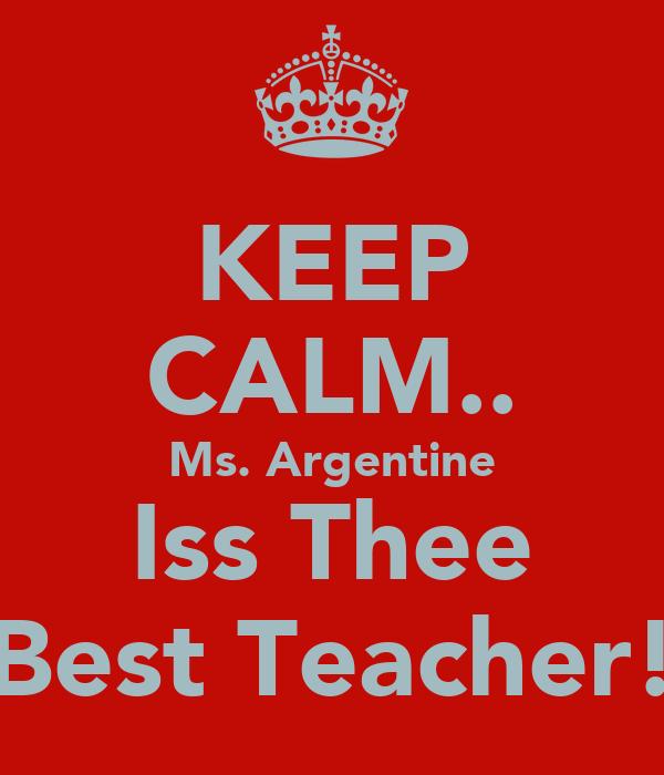 KEEP CALM.. Ms. Argentine Iss Thee Best Teacher!
