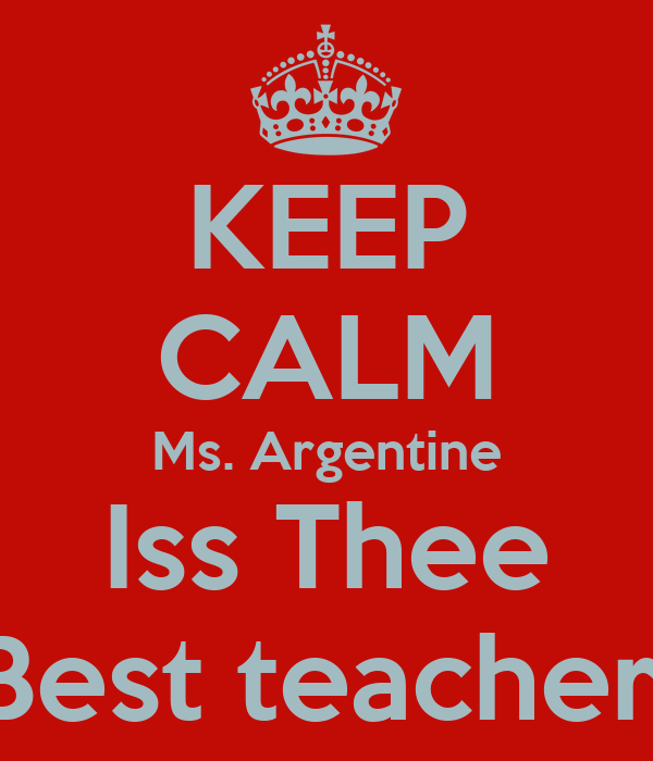 KEEP CALM Ms. Argentine Iss Thee Best teacher!