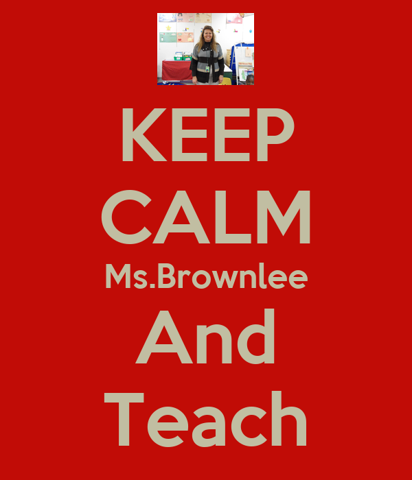 KEEP CALM Ms.Brownlee And Teach