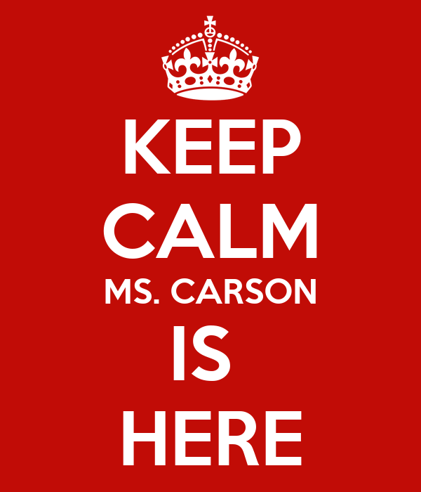 KEEP CALM MS. CARSON IS  HERE