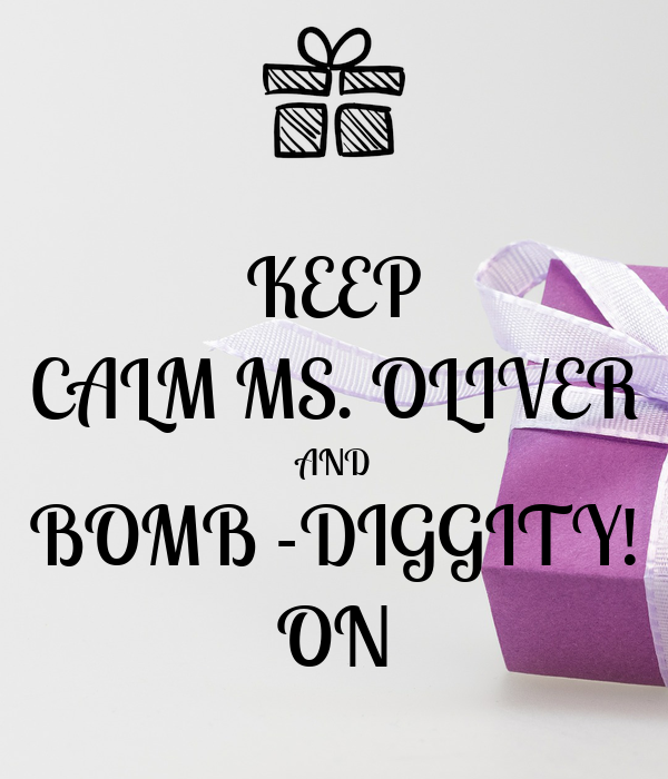 KEEP CALM MS. OLIVER AND BOMB -DIGGITY! ON
