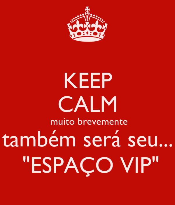 """KEEP CALM  muito brevemente também será seu...  """"ESPAÇO VIP"""""""