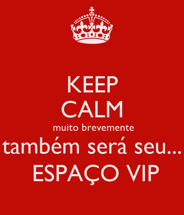 KEEP CALM  muito brevemente também será seu...  ESPAÇO VIP