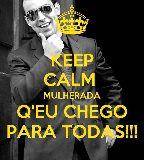 KEEP CALM  MULHERADA Q'EU CHEGO PARA TODAS!!!