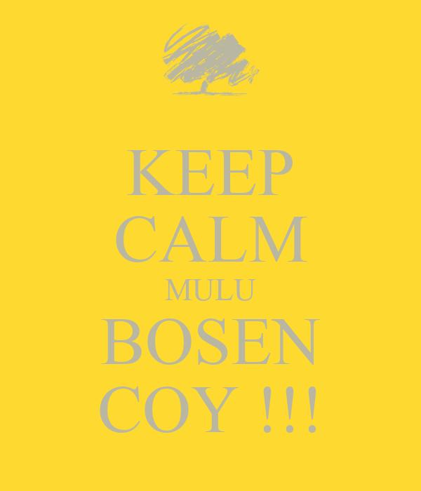 KEEP CALM MULU BOSEN COY !!!
