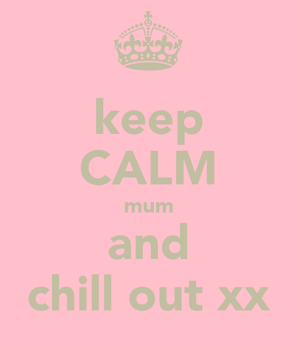 keep CALM mum and chill out xx