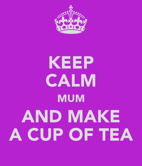 KEEP CALM MUM AND MAKE A CUP OF TEA