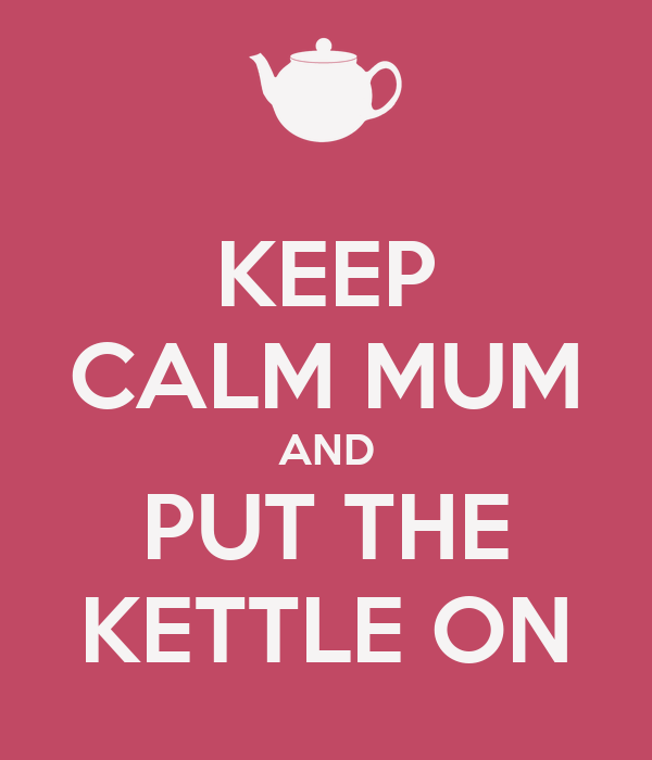 KEEP CALM MUM AND PUT THE KETTLE ON