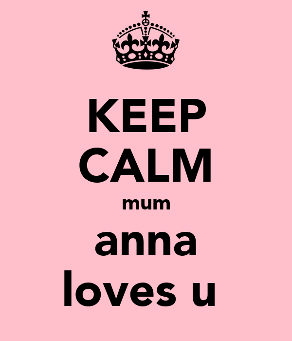 KEEP CALM mum anna loves u