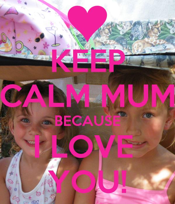 KEEP CALM MUM BECAUSE I LOVE  YOU!