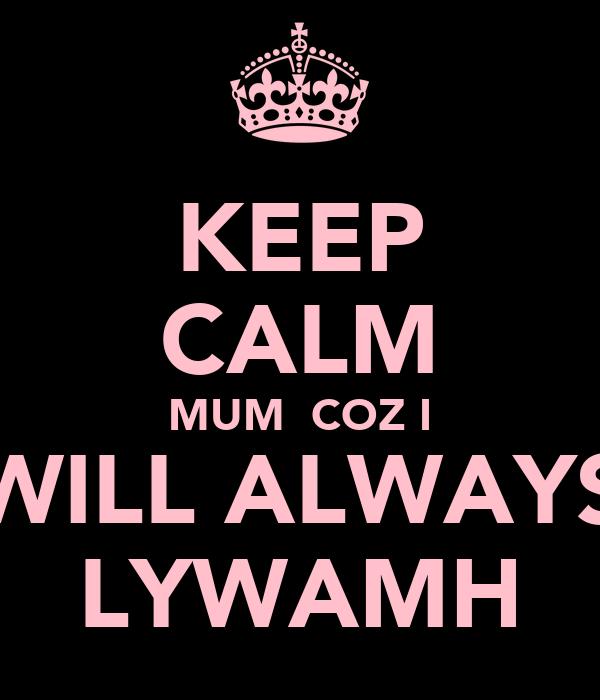KEEP CALM MUM  COZ I WILL ALWAYS LYWAMH